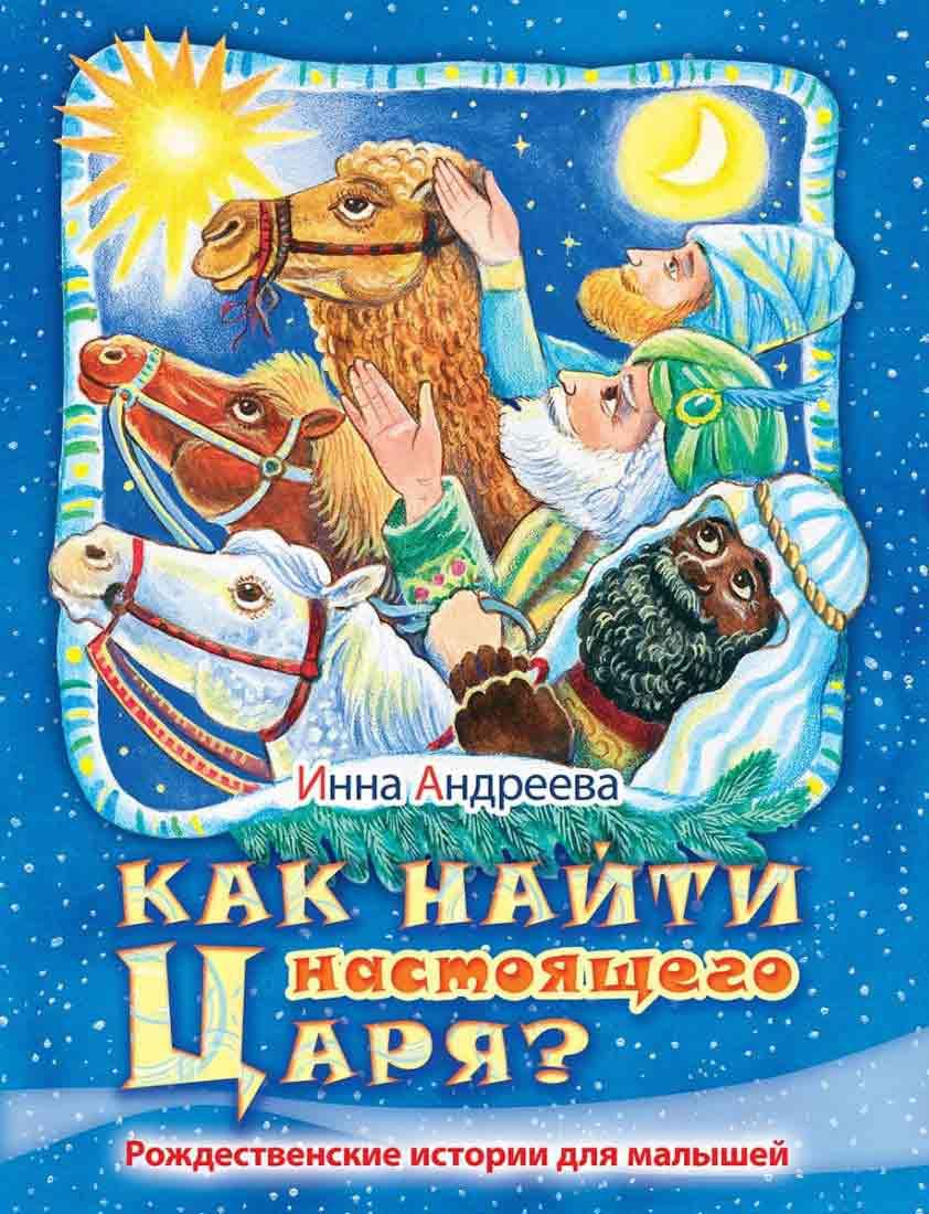 Как найти настоящего Царя? Рождественские истории для малышей. Инна Андреева
