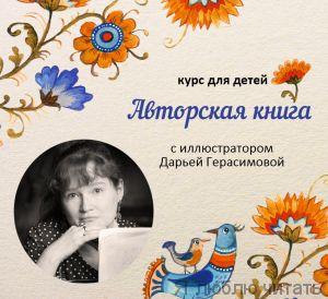 Курс «Авторская книга» для детей с иллюстратором и поэтом Дарьей Герасимовой.