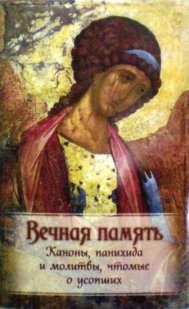 Вечная память. Каноны, панихида и молитвы, чтомые о усопших