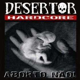 DESERTOR HARDCORE - Aborto Nao!