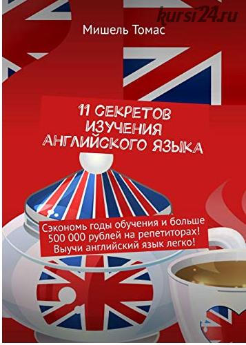 11 секретов изучения английского языка. Сэкономь годы обучения и больше 500 000 рублей на репетиторах! Выучи английский язык легко! (Мишель Томас)