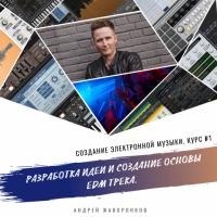 Создание электронной музыки. Курс 1. Разработка идеи и создание основы EDM трека (Андрей Жаворонков)