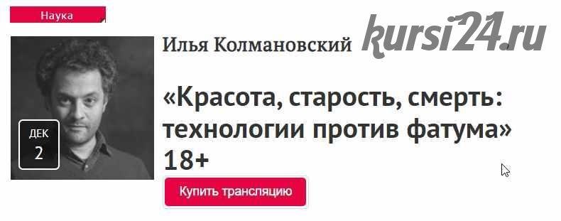 «Красота, старость, смерть: технологии против фатума» 18+ (Илья Колмановский)