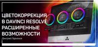 Цветокоррекция в DaVinci Resolve: Расширенные возможности (Дмитрий Ларионов)