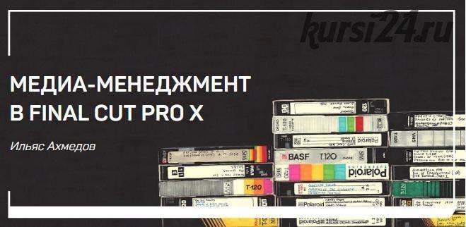 Медиа-менеджмент в FINAL CUT PRO X (Ильяс Ахмедов)