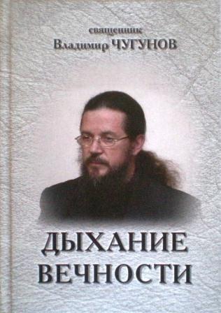 Дыхание вечности. Священник Владимир Чугунов