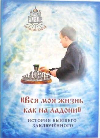 Вся моя жизнь как на ладони. История бывшего заключенного. Православная книга для души