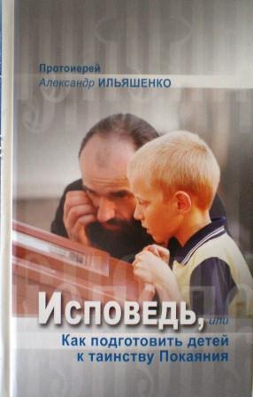 Исповедь, или Как подготовить детей к таинству Покаяния. Протоиерей Александр Ильяшенко