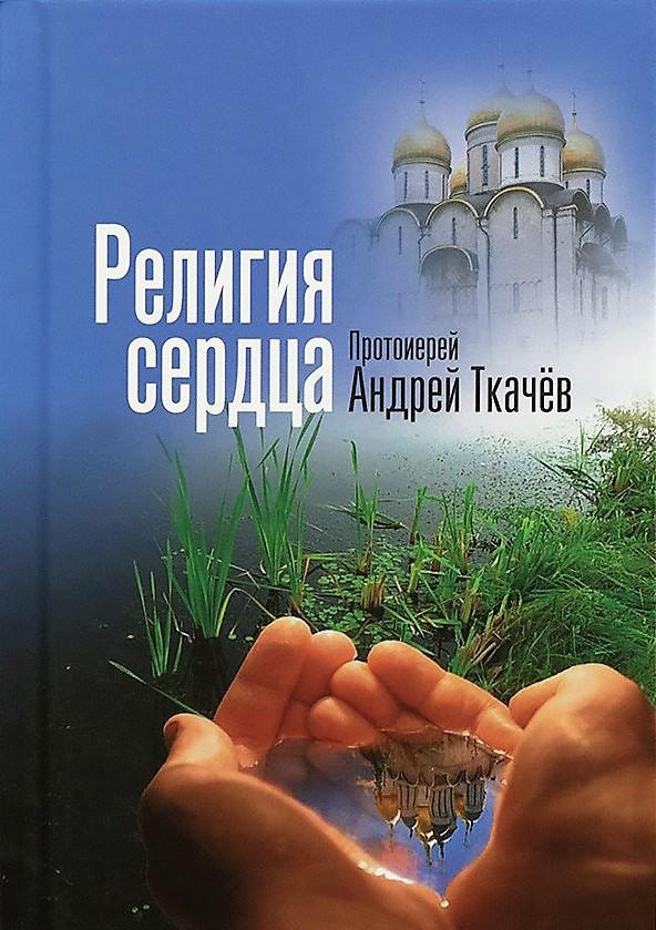 Религия сердца. Протоиерей Андрей Ткачев. Беседы сваященника