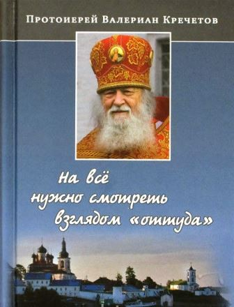 """На все нужно смотреть взглядом """"оттуда"""". Протоиерей Валериан Кречетов. Беседы священника"""