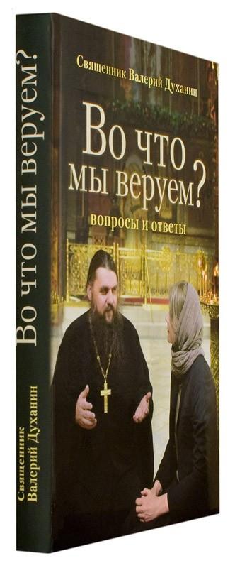 Во что мы веруем? Вопросы и ответы. Священник Валерий Духанин