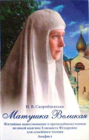 Матушка Великая. Житийное повествование о прмц. великой княгине Елизавете Федоровне. Акафист