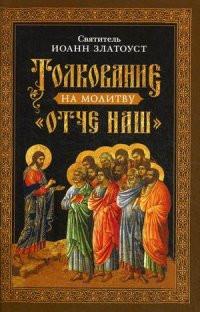 """Толкование на молитву """"Отче наш"""". Святитель Иоанн Златоуст"""