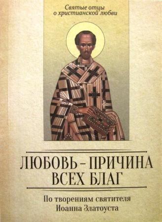 Любовь - причина всех благ. По творениям святителя Иоанна Златоуста.