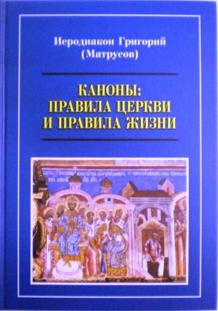 Каноны: правила Церкви и правила жизни. Иеродиакон Григорий (Матрусов)