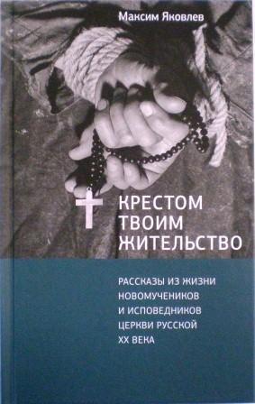 Крестом твоим жительство. Рассказы из жизни новомучеников и исповедников церкви русской ХХ века