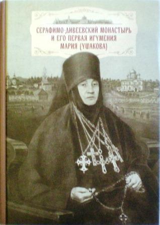 Серафимо-Дивеевский монастырь и его первая игумения Мария (Ушакова): с приложением архивных документов, писем и воспоминаний