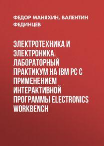 Электротехника и электроника. Лабораторный практикум на IBM PC с применением интерактивной программы Electronics Workbench