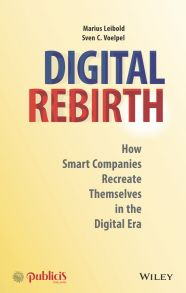 Digital Rebirth. How Smart Companies Recreate Themselves in the Digital Era
